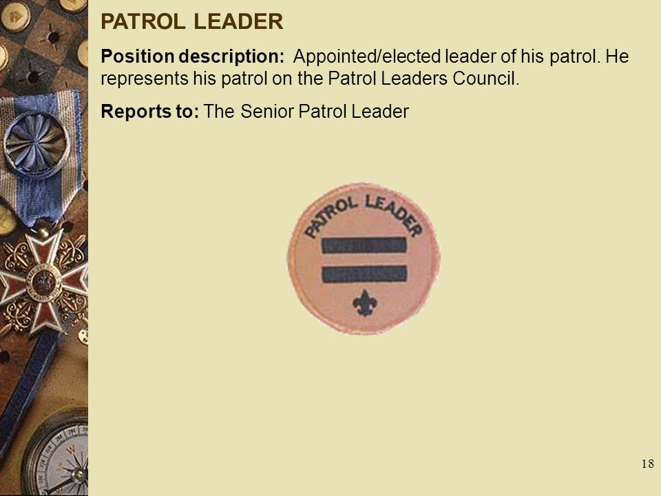 PATROL LEADER Position description: Appointed/elected leader of his patrol. He represents his patrol on the Patrol Leaders Council.