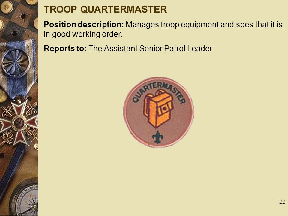 TROOP QUARTERMASTER Position description: Manages troop equipment and sees that it is in good working order.