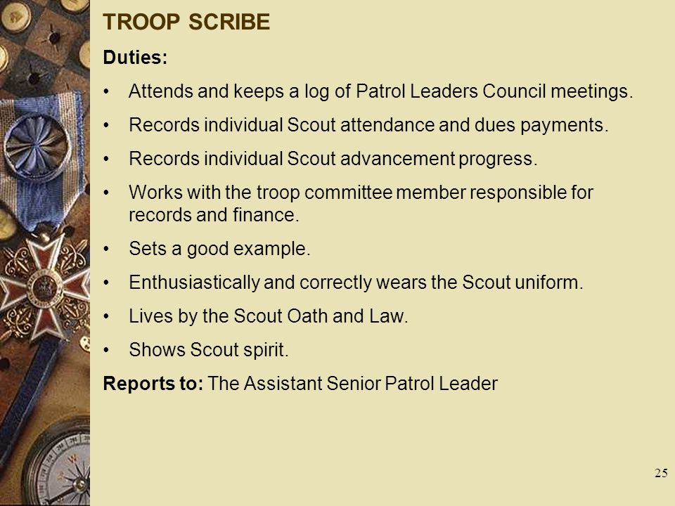 TROOP SCRIBE Duties: Attends and keeps a log of Patrol Leaders Council meetings. Records individual Scout attendance and dues payments.