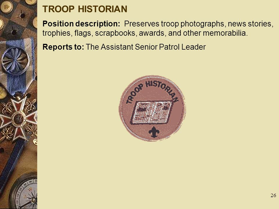TROOP HISTORIAN Position description: Preserves troop photographs, news stories, trophies, flags, scrapbooks, awards, and other memorabilia.