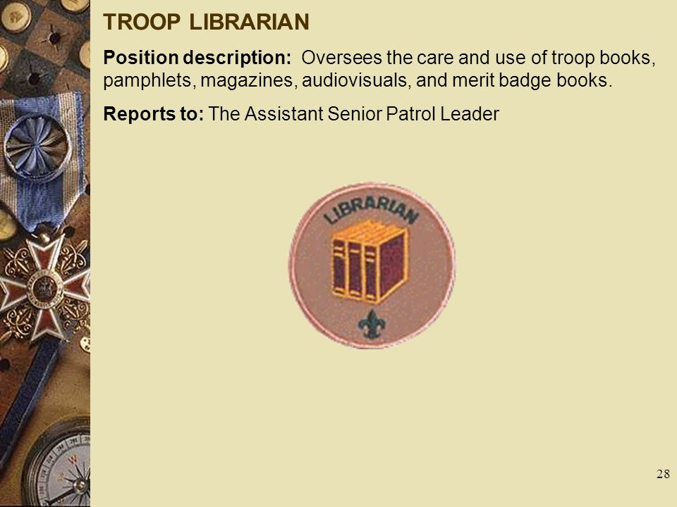 TROOP LIBRARIAN Position description: Oversees the care and use of troop books, pamphlets, magazines, audiovisuals, and merit badge books.