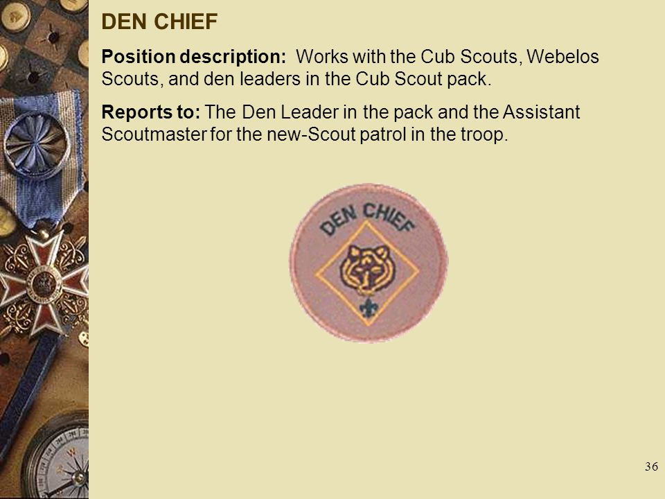 DEN CHIEF Position description: Works with the Cub Scouts, Webelos Scouts, and den leaders in the Cub Scout pack.