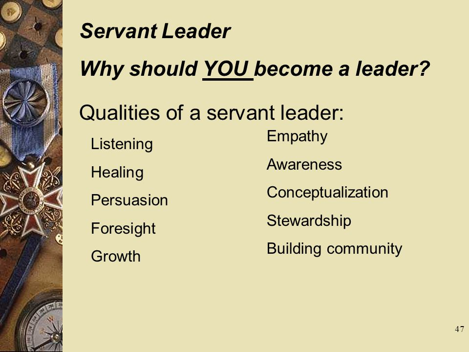 Why should YOU become a leader Qualities of a servant leader: