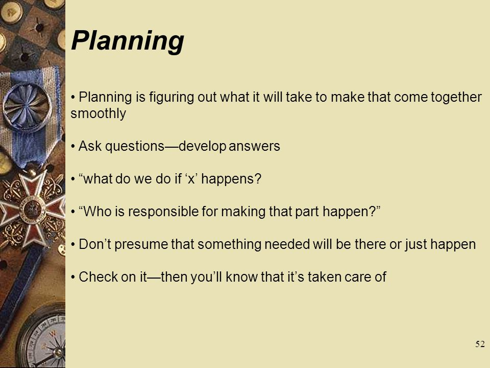 Planning Planning is figuring out what it will take to make that come together smoothly. Ask questions—develop answers.