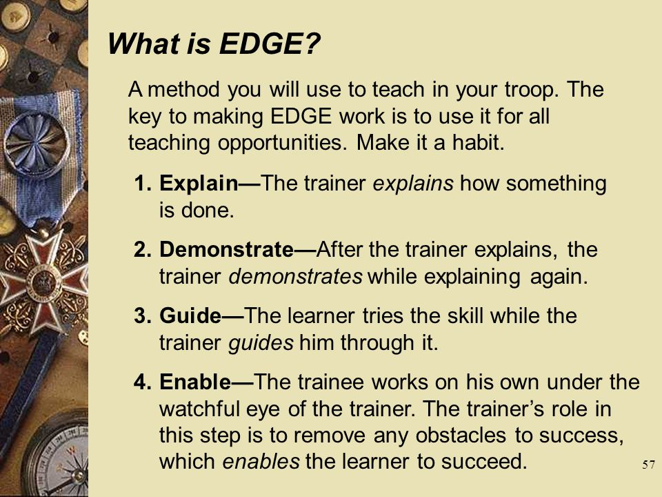 What is EDGE A method you will use to teach in your troop. The key to making EDGE work is to use it for all teaching opportunities. Make it a habit.