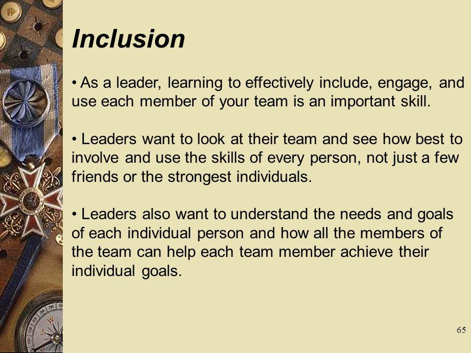 Inclusion As a leader, learning to effectively include, engage, and use each member of your team is an important skill.