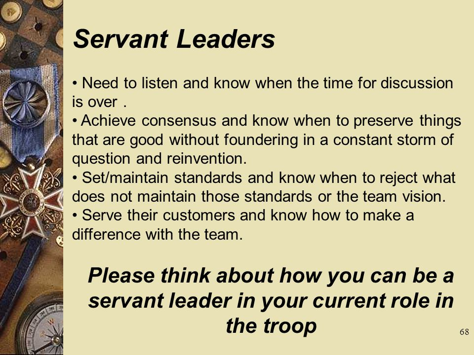 Servant Leaders • Need to listen and know when the time for discussion is over .