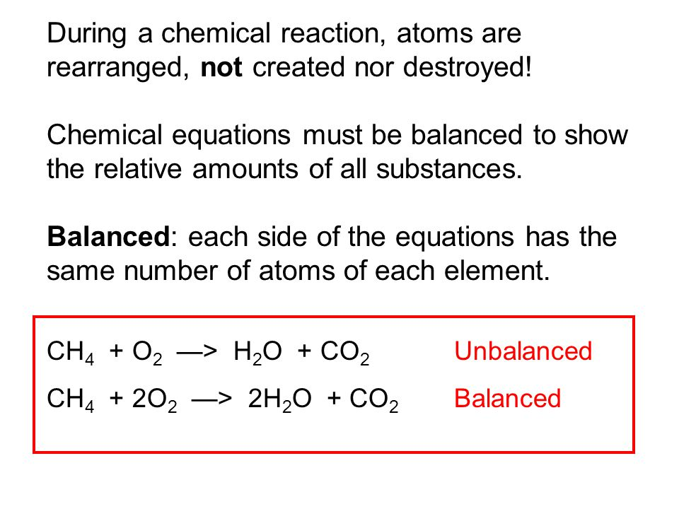 During a chemical reaction, atoms are rearranged, not created nor destroyed!