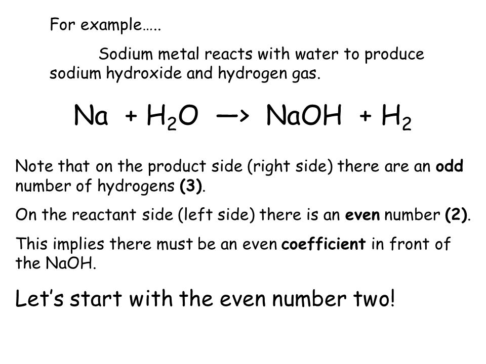 Na + H2O —> NaOH + H2 Let's start with the even number two!