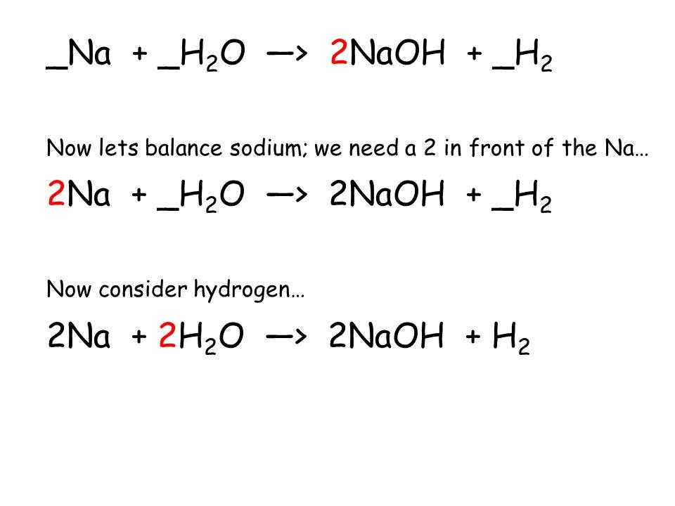 _Na + _H2O —> 2NaOH + _H2 Now lets balance sodium; we need a 2 in front of the Na… 2Na + _H2O —> 2NaOH + _H2.