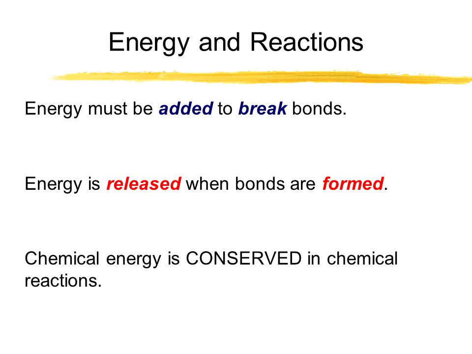 Energy and Reactions Energy must be added to break bonds.