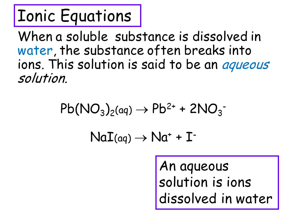 Ionic Equations An aqueous solution is ions dissolved in water