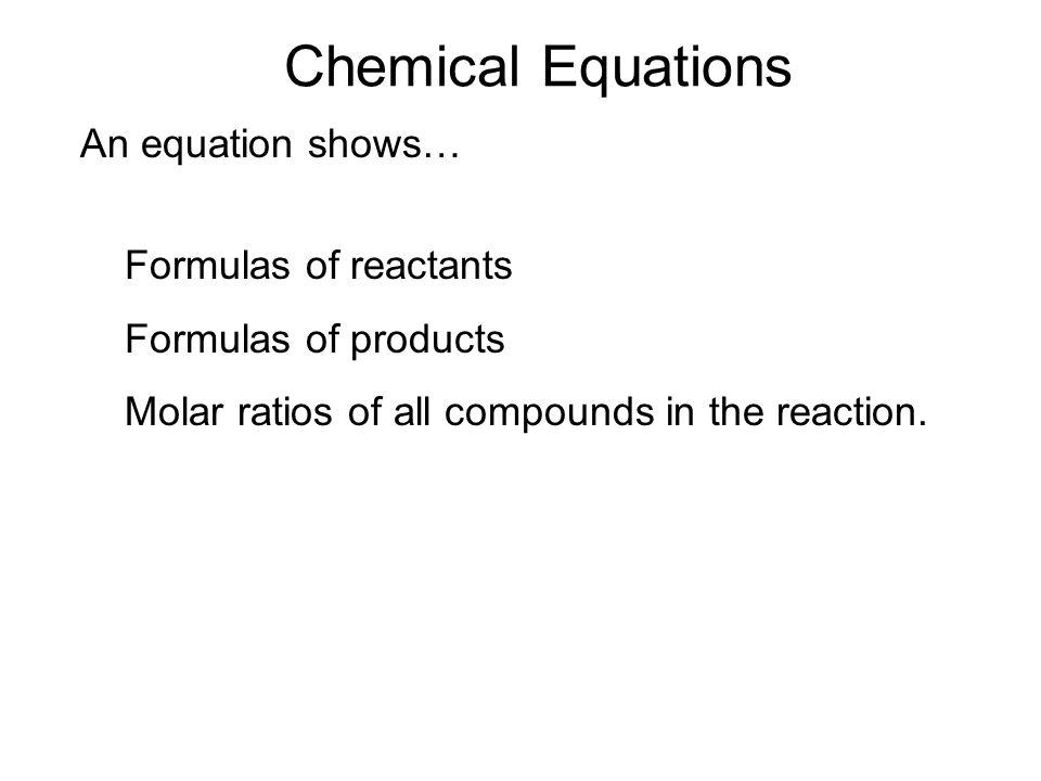 Chemical Equations An equation shows… Formulas of reactants