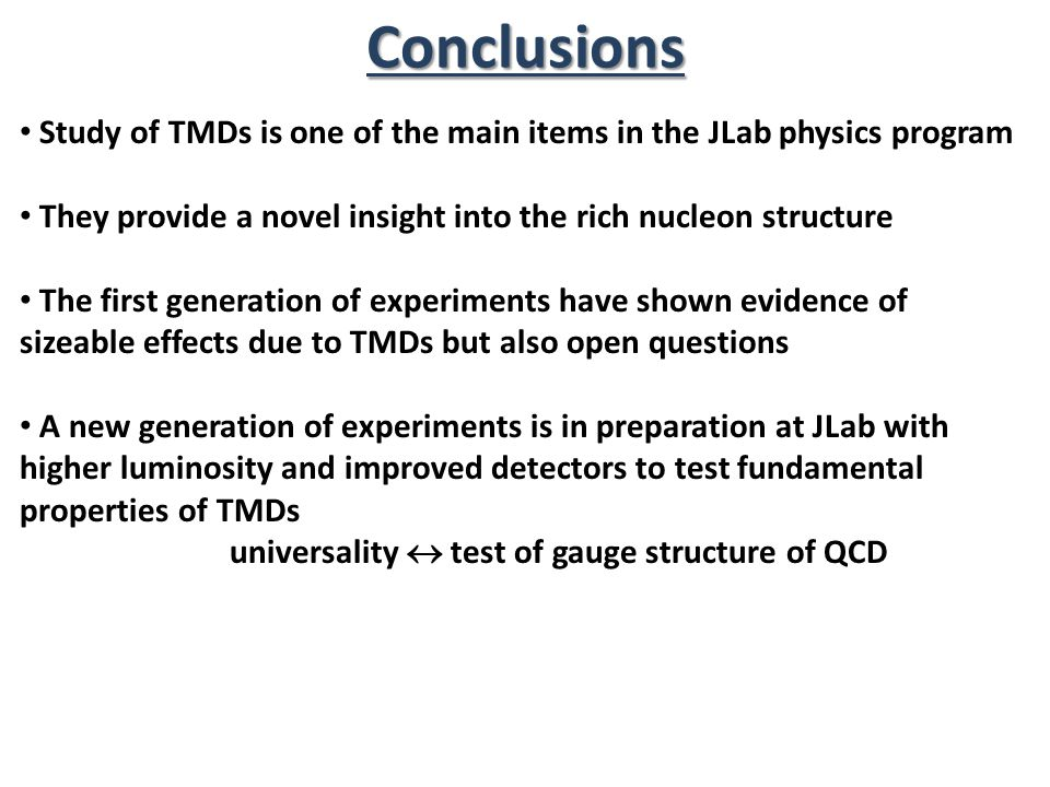 Conclusions Study of TMDs is one of the main items in the JLab physics program. They provide a novel insight into the rich nucleon structure.