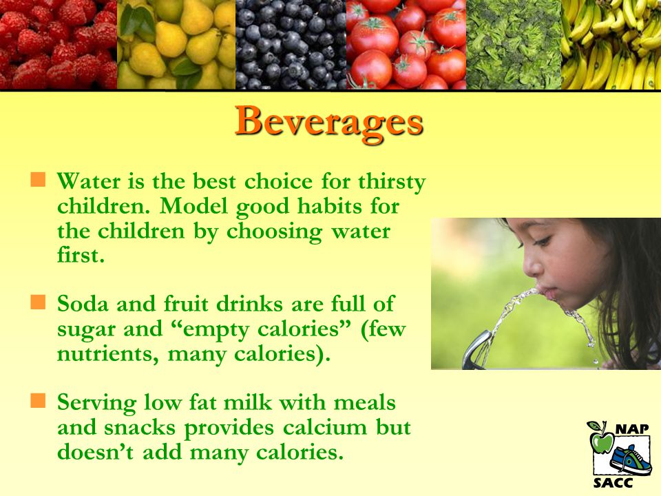 Beverages Water is the best choice for thirsty children. Model good habits for the children by choosing water first.