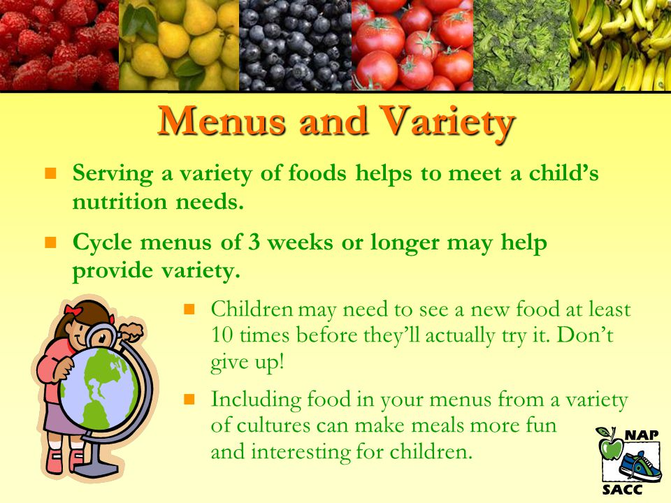 Menus and Variety Serving a variety of foods helps to meet a child's nutrition needs. Cycle menus of 3 weeks or longer may help provide variety.