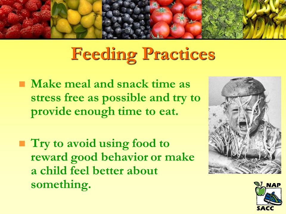 Feeding Practices Make meal and snack time as stress free as possible and try to provide enough time to eat.
