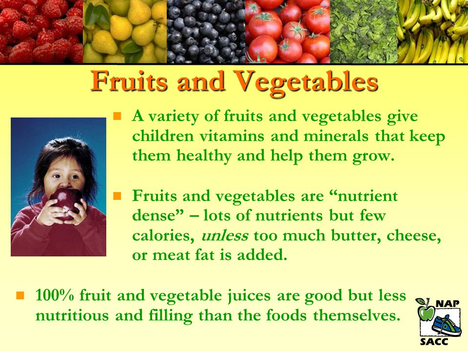 Fruits and Vegetables A variety of fruits and vegetables give children vitamins and minerals that keep them healthy and help them grow.