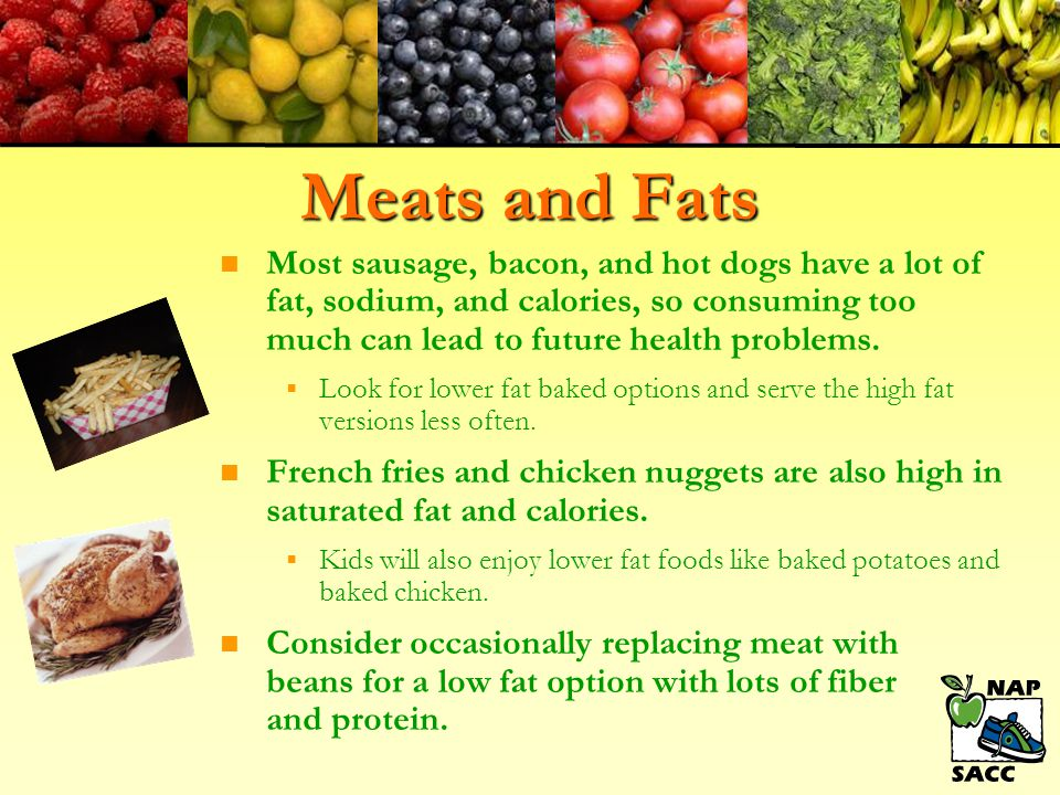 Meats and Fats Most sausage, bacon, and hot dogs have a lot of fat, sodium, and calories, so consuming too much can lead to future health problems.