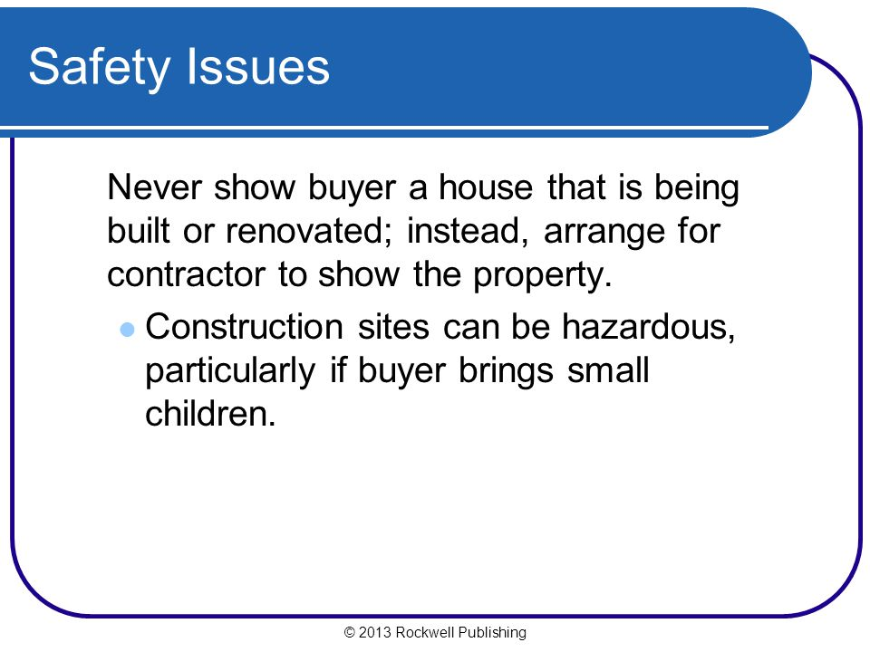 Safety Issues Never show buyer a house that is being built or renovated; instead, arrange for contractor to show the property.