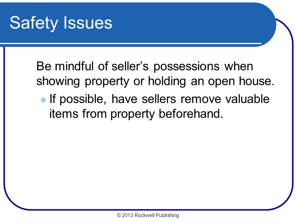 Safety Issues Be mindful of seller's possessions when showing property or holding an open house.