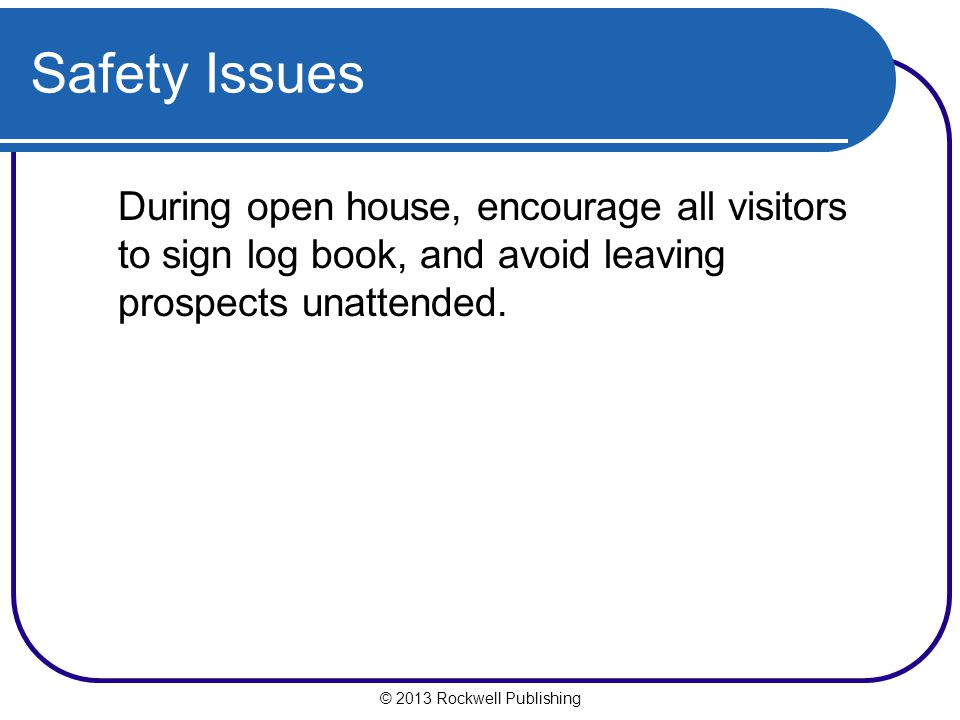 Safety Issues During open house, encourage all visitors to sign log book, and avoid leaving prospects unattended.