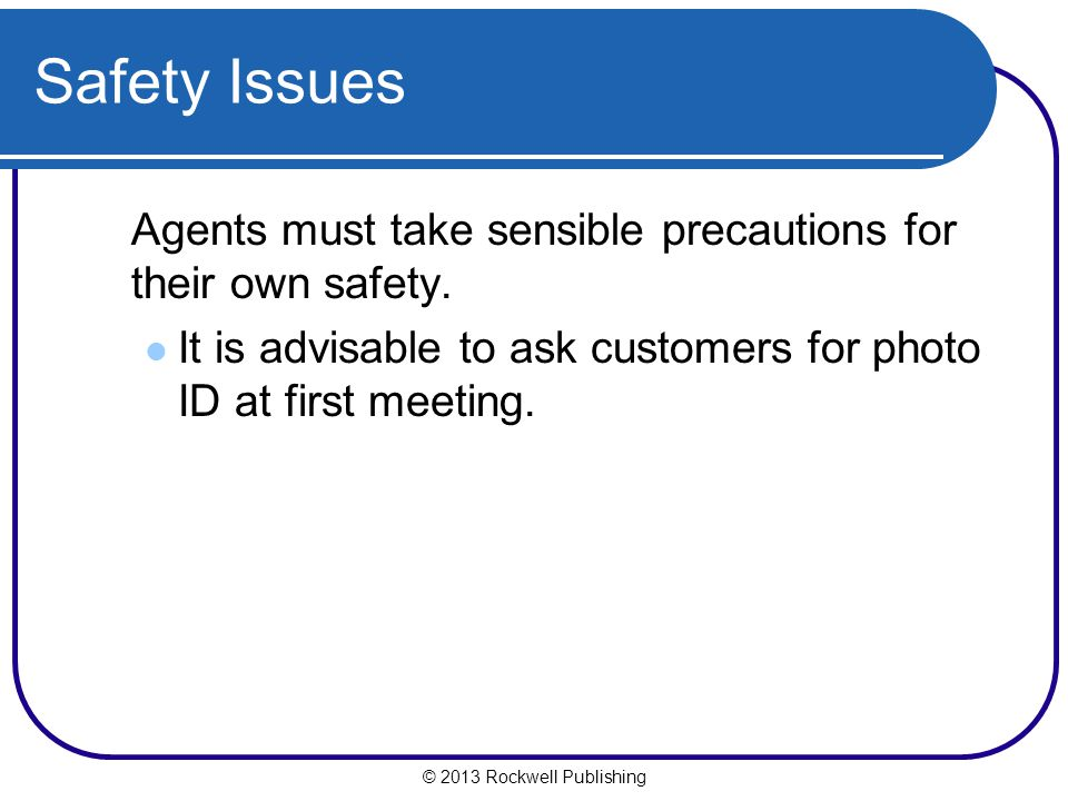 Safety Issues Agents must take sensible precautions for their own safety. It is advisable to ask customers for photo ID at first meeting.