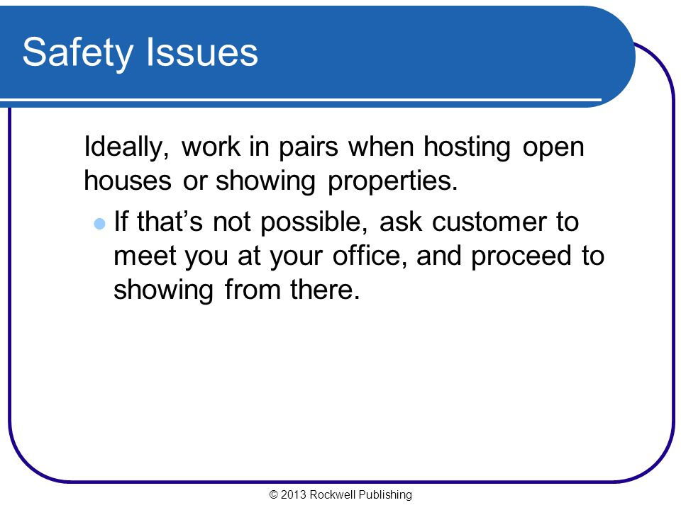 Safety Issues Ideally, work in pairs when hosting open houses or showing properties.