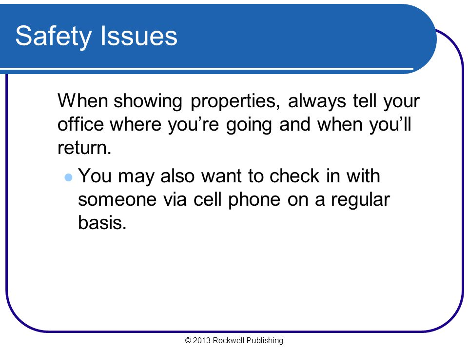 Safety Issues When showing properties, always tell your office where you're going and when you'll return.