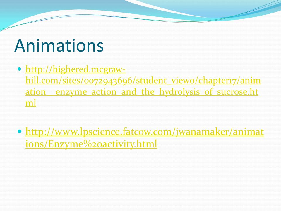 Animations http://highered.mcgraw-hill.com/sites/0072943696/student_view0/chapter17/animation__enzyme_action_and_the_hydrolysis_of_sucrose.html.