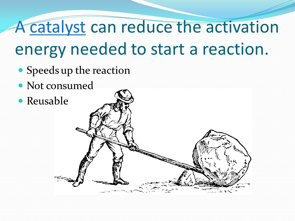 A catalyst can reduce the activation energy needed to start a reaction.