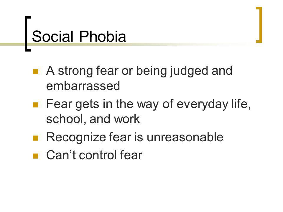Social Phobia A strong fear or being judged and embarrassed