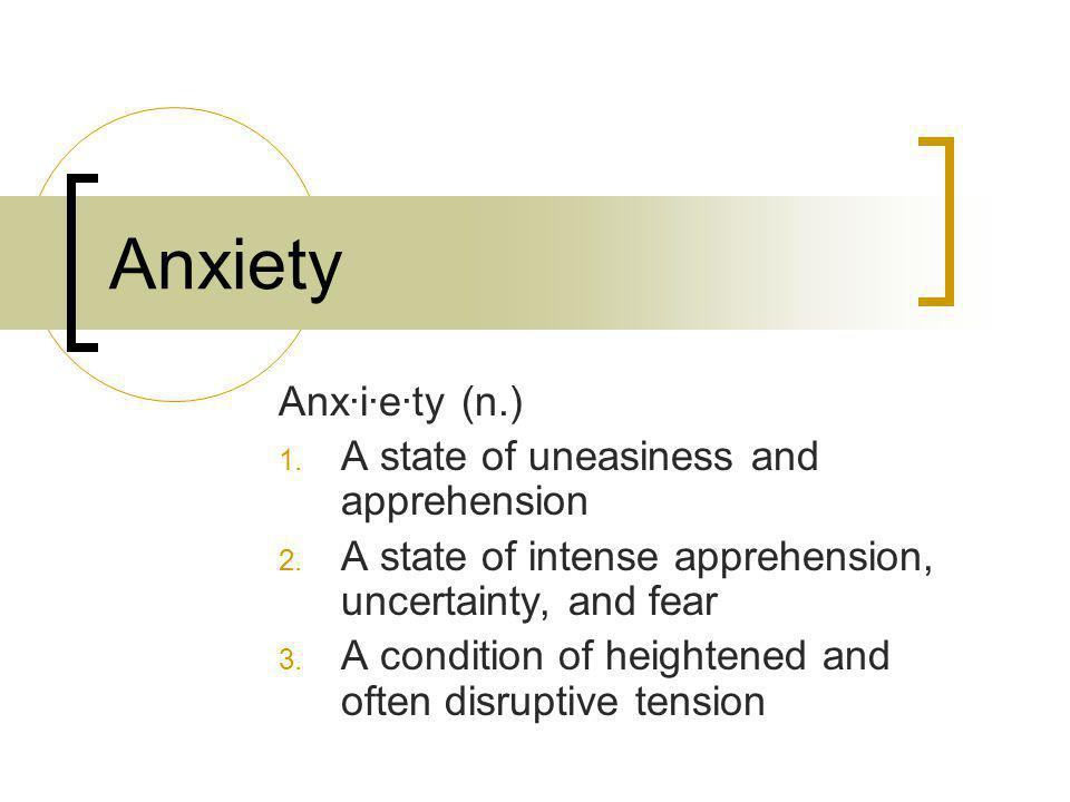 Anxiety Anx·i·e·ty (n.) A state of uneasiness and apprehension