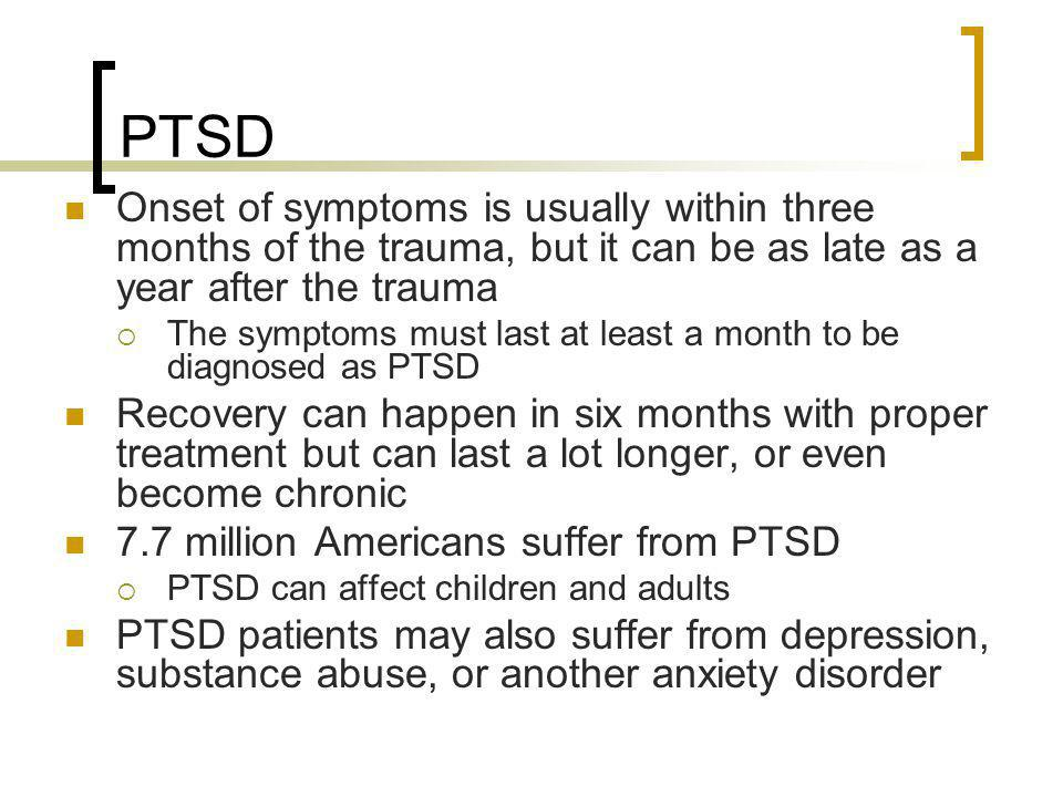 PTSD Onset of symptoms is usually within three months of the trauma, but it can be as late as a year after the trauma.