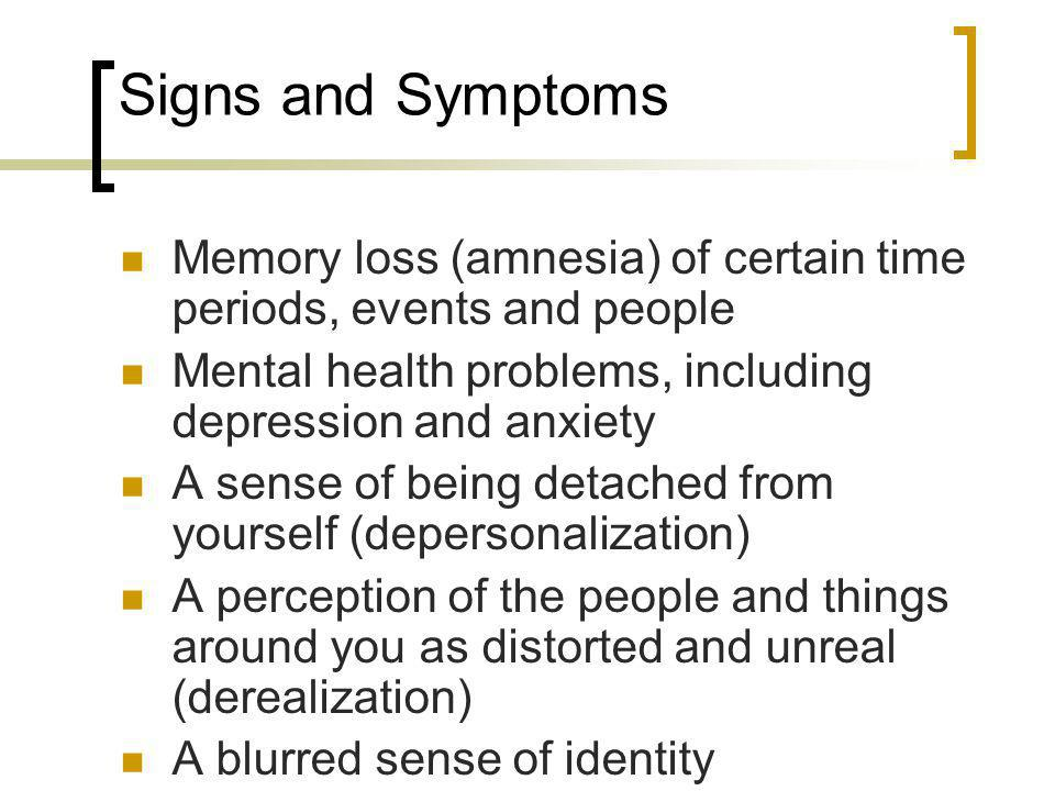 Signs and Symptoms Memory loss (amnesia) of certain time periods, events and people. Mental health problems, including depression and anxiety.