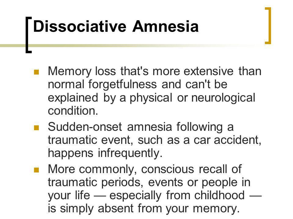 Dissociative Amnesia Memory loss that s more extensive than normal forgetfulness and can t be explained by a physical or neurological condition.