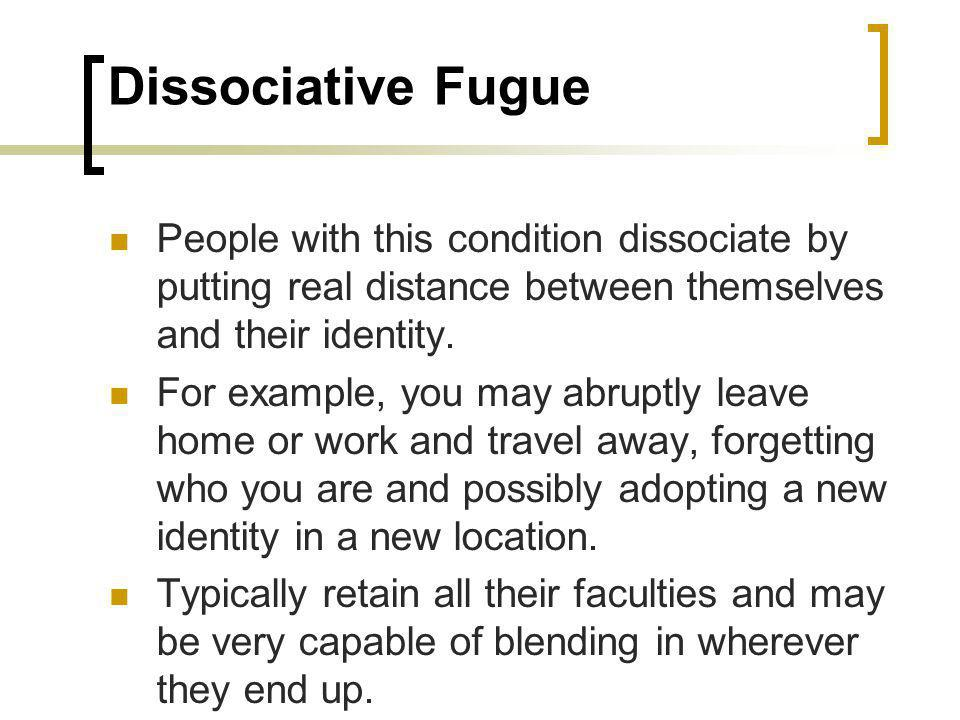 Dissociative Fugue People with this condition dissociate by putting real distance between themselves and their identity.