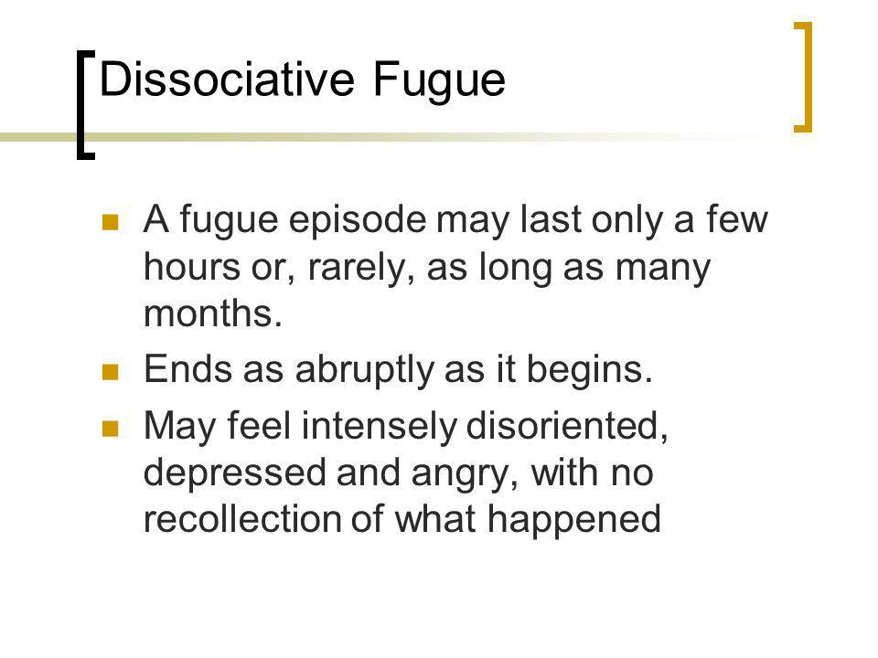 Dissociative Fugue A fugue episode may last only a few hours or, rarely, as long as many months. Ends as abruptly as it begins.