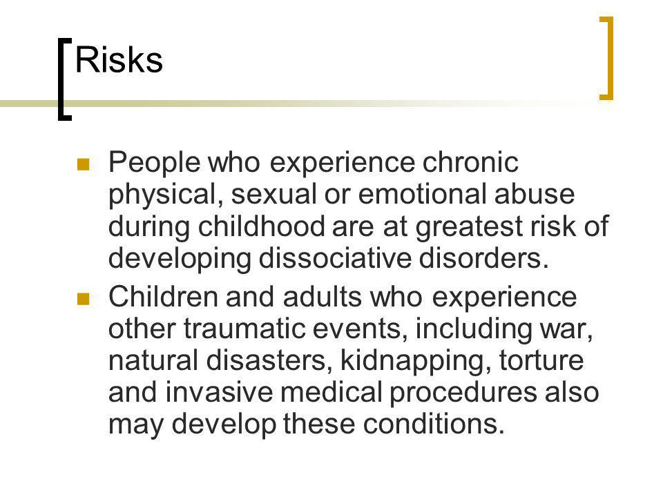 Risks People who experience chronic physical, sexual or emotional abuse during childhood are at greatest risk of developing dissociative disorders.