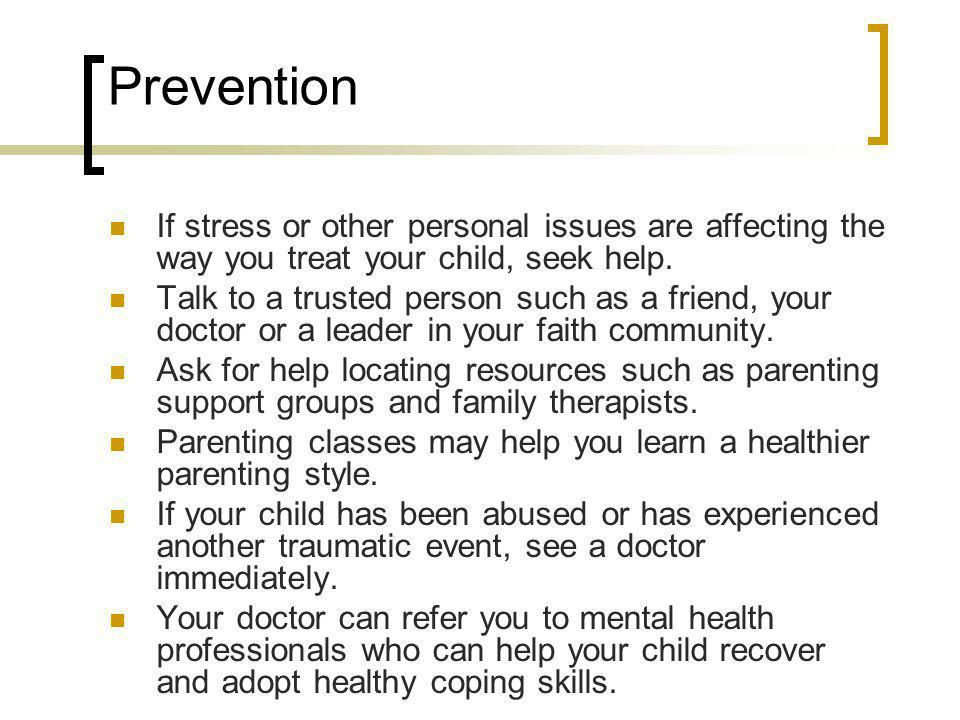 Prevention If stress or other personal issues are affecting the way you treat your child, seek help.