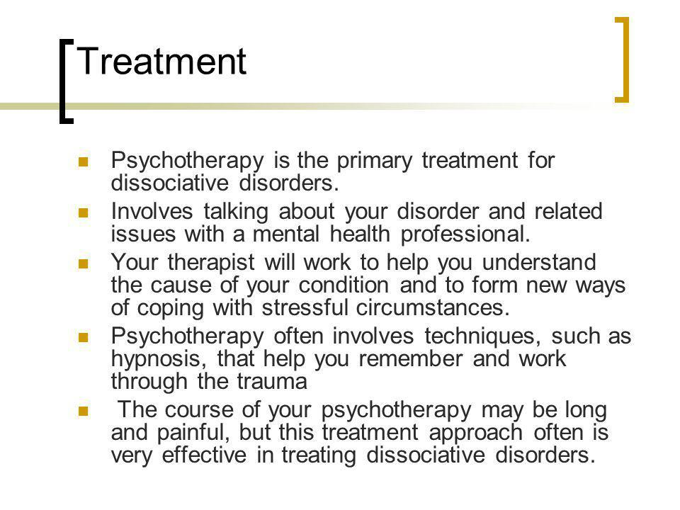 Treatment Psychotherapy is the primary treatment for dissociative disorders.
