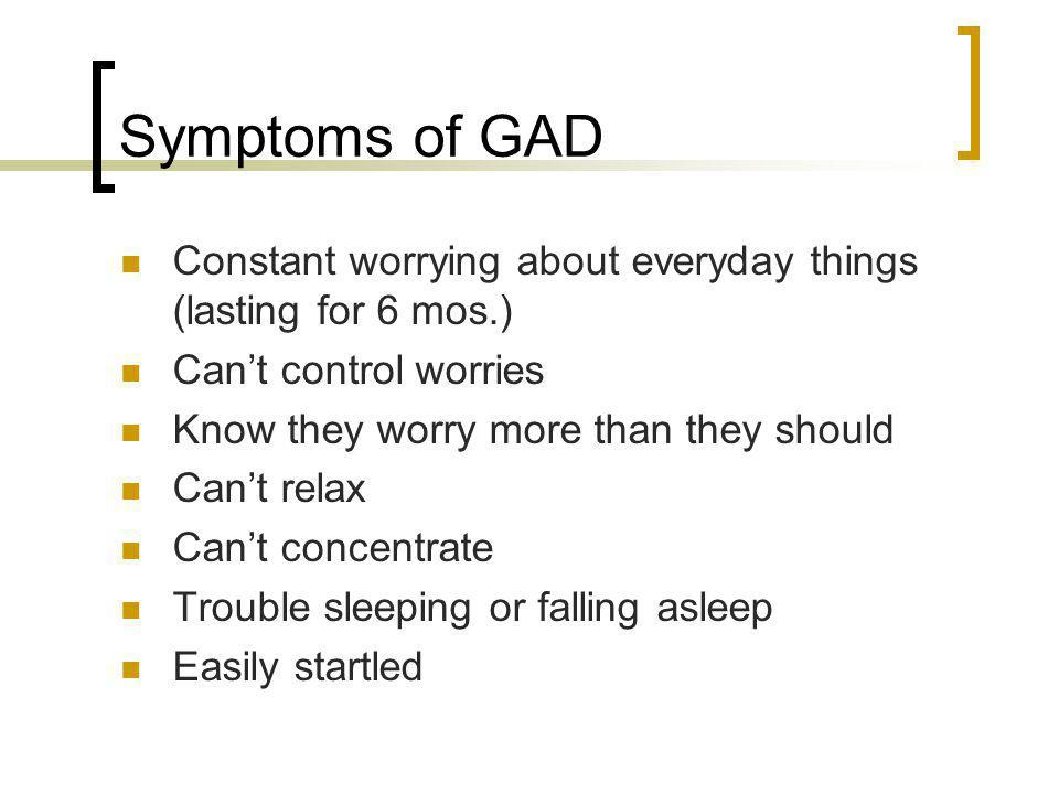 Symptoms of GAD Constant worrying about everyday things (lasting for 6 mos.) Can't control worries.