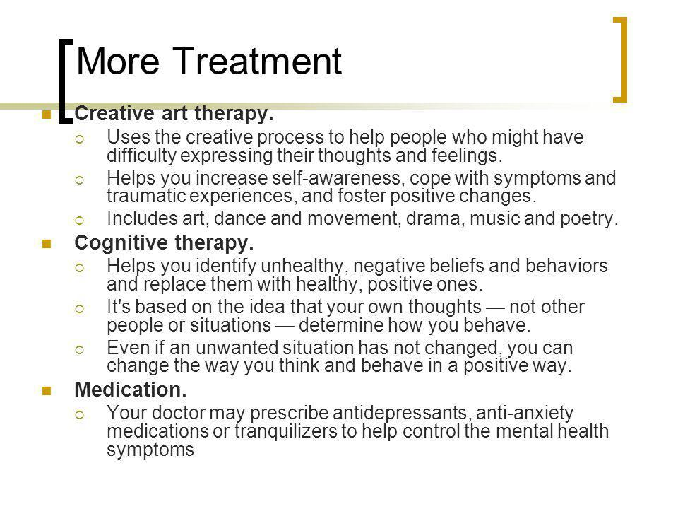More Treatment Creative art therapy. Cognitive therapy. Medication.