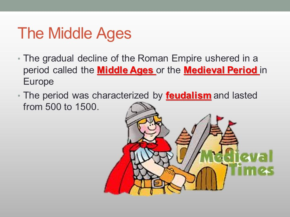 The Middle Ages The gradual decline of the Roman Empire ushered in a period called the Middle Ages or the Medieval Period in Europe.