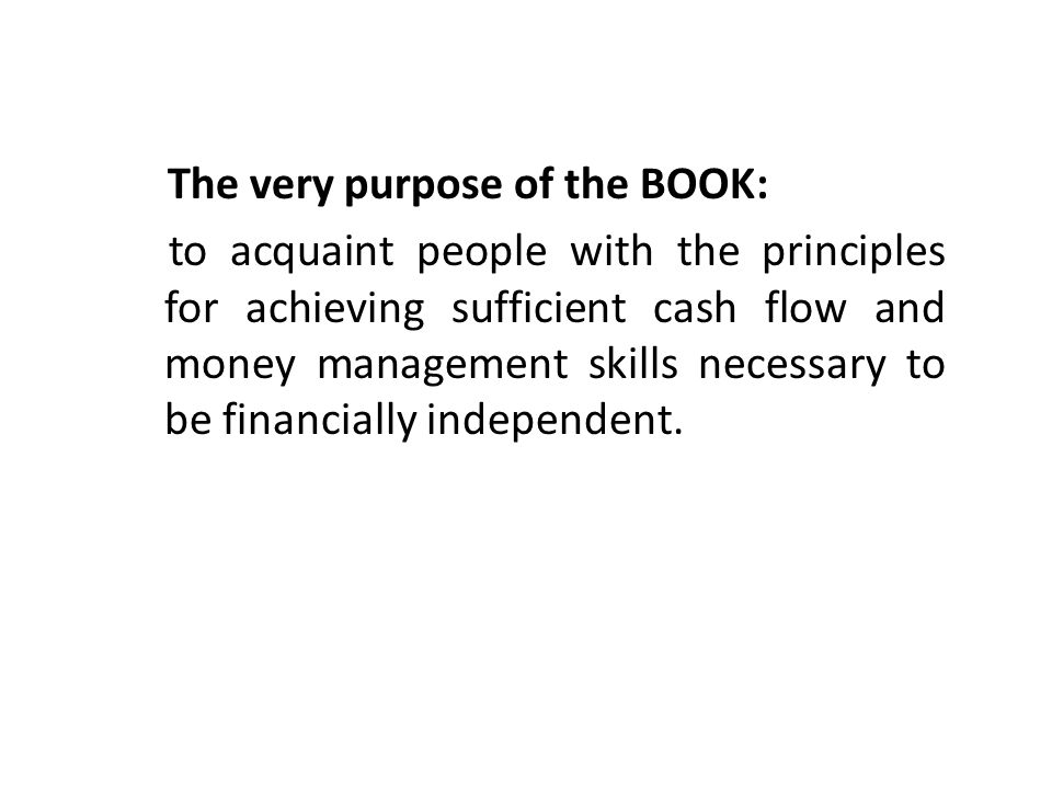 The very purpose of the BOOK: to acquaint people with the principles for achieving sufficient cash flow and money management skills necessary to be financially independent.