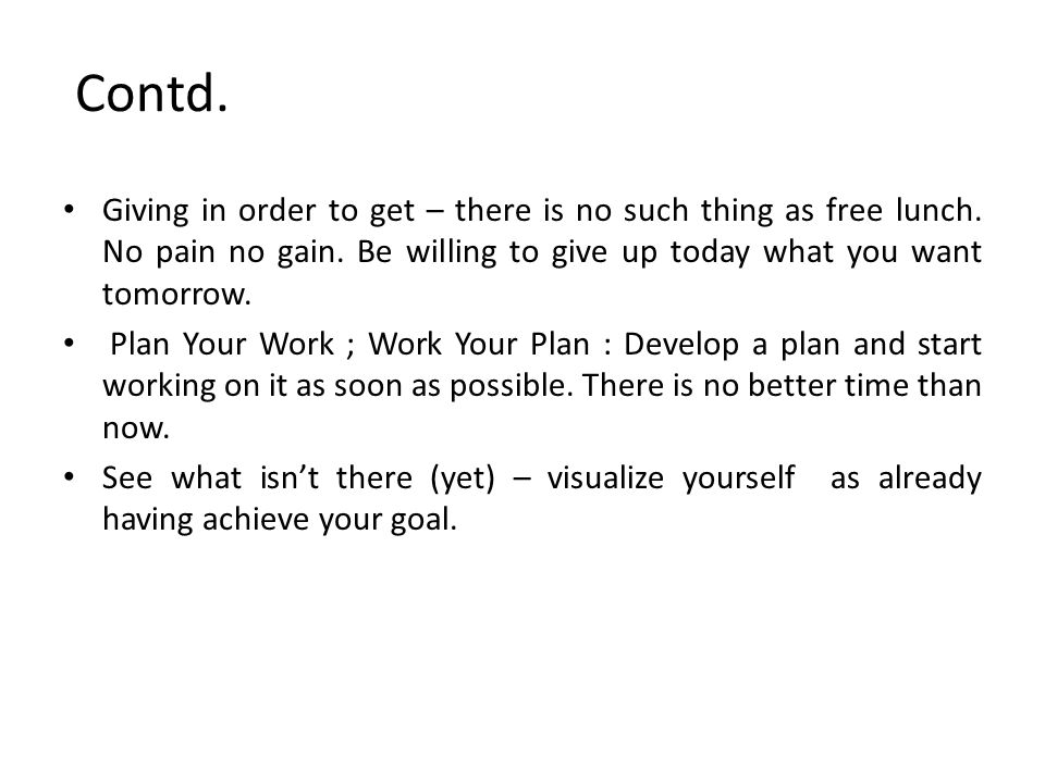 Contd. Giving in order to get – there is no such thing as free lunch. No pain no gain. Be willing to give up today what you want tomorrow.