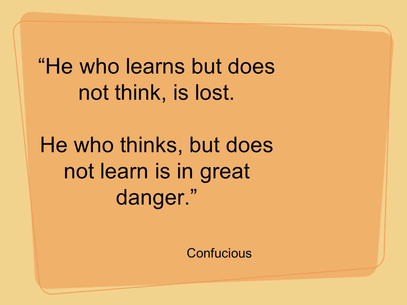 He who learns but does not think, is lost.