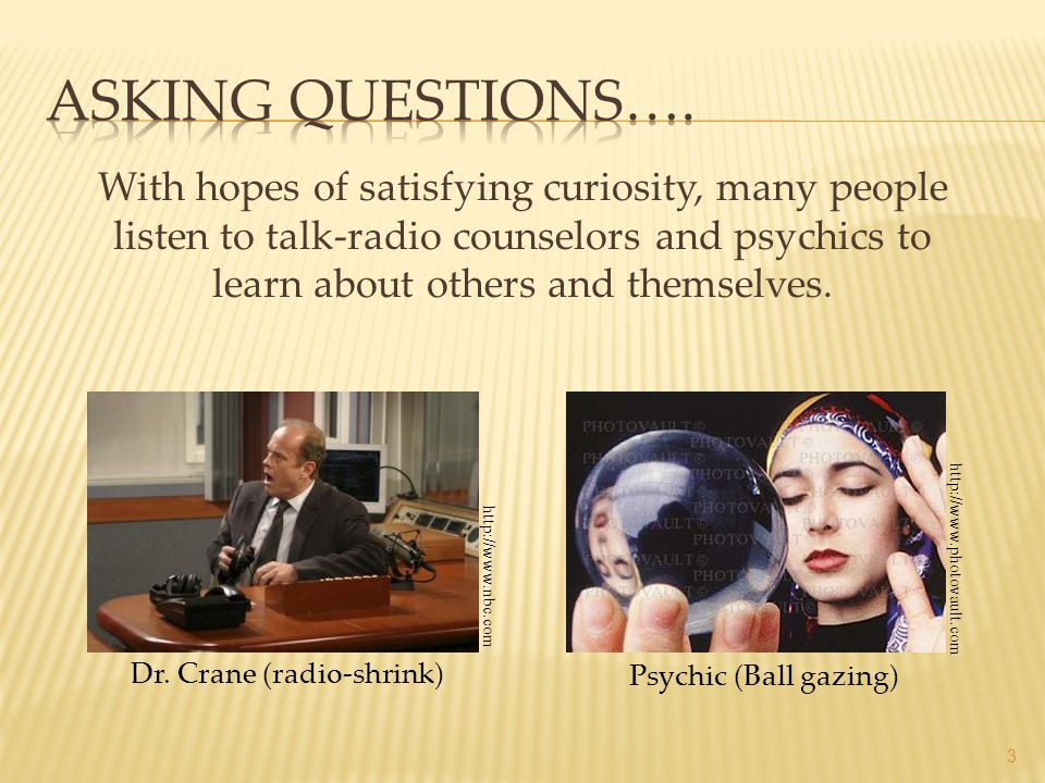 Asking Questions…. With hopes of satisfying curiosity, many people listen to talk-radio counselors and psychics to learn about others and themselves.
