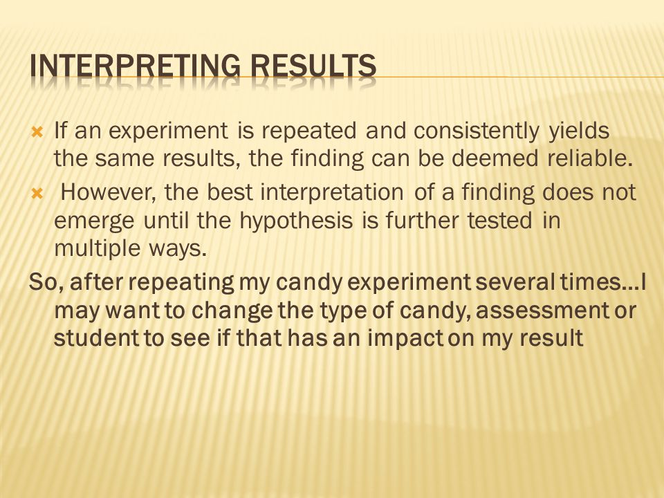 Interpreting results If an experiment is repeated and consistently yields the same results, the finding can be deemed reliable.