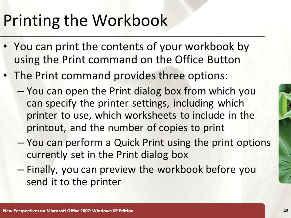 Printing the Workbook You can print the contents of your workbook by using the Print command on the Office Button.